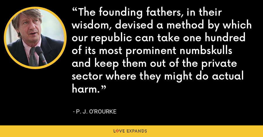 The founding fathers, in their wisdom, devised a method by which our republic can take one hundred of its most prominent numbskulls and keep them out of the private sector where they might do actual harm. - P. J. O'Rourke