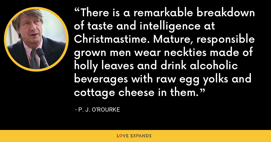 There is a remarkable breakdown of taste and intelligence at Christmastime. Mature, responsible grown men wear neckties made of holly leaves and drink alcoholic beverages with raw egg yolks and cottage cheese in them. - P. J. O'Rourke