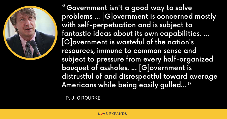 Government isn't a good way to solve problems ... [G]overnment is concerned mostly with self-perpetuation and is subject to fantastic ideas about its own capabilities. ... [G]overnment is wasteful of the nation's resources, immune to common sense and subject to pressure from every half-organized bouquet of assholes. ... [G]overnment is distrustful of and disrespectful toward average Americans while being easily gulled by Americans with money, influence or fame. - P. J. O'Rourke