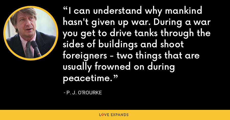 I can understand why mankind hasn't given up war. During a war you get to drive tanks through the sides of buildings and shoot foreigners - two things that are usually frowned on during peacetime. - P. J. O'Rourke