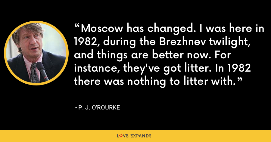 Moscow has changed. I was here in 1982, during the Brezhnev twilight, and things are better now. For instance, they've got litter. In 1982 there was nothing to litter with. - P. J. O'Rourke