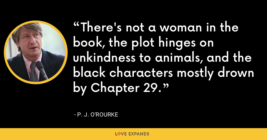 There's not a woman in the book, the plot hinges on unkindness to animals, and the black characters mostly drown by Chapter 29. - P. J. O'Rourke