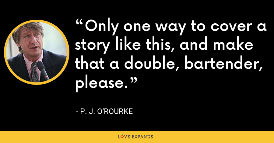 Only one way to cover a story like this, and make that a double, bartender, please. - P. J. O'Rourke