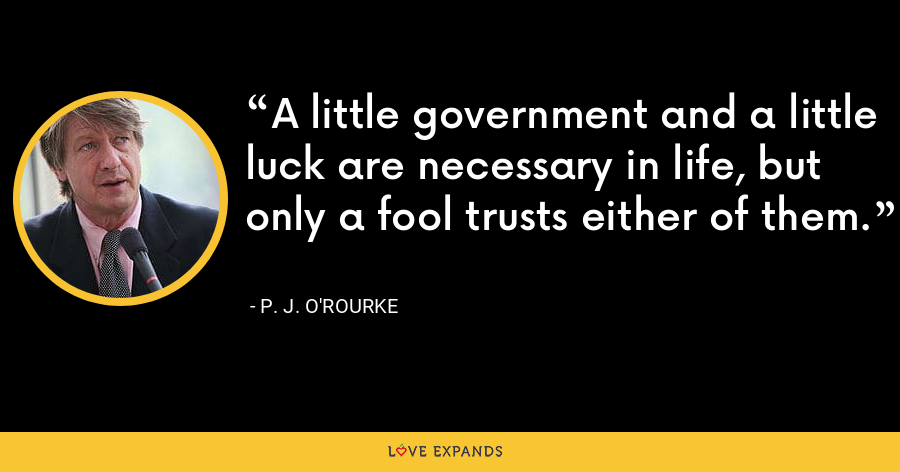 A little government and a little luck are necessary in life, but only a fool trusts either of them. - P. J. O'Rourke