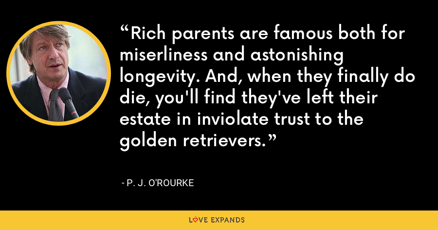 Rich parents are famous both for miserliness and astonishing longevity. And, when they finally do die, you'll find they've left their estate in inviolate trust to the golden retrievers. - P. J. O'Rourke