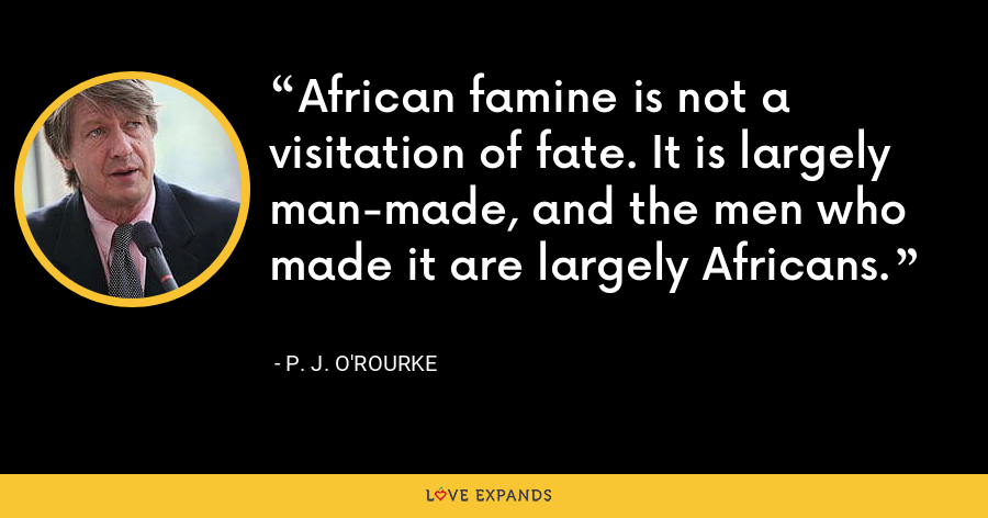 African famine is not a visitation of fate. It is largely man-made, and the men who made it are largely Africans. - P. J. O'Rourke