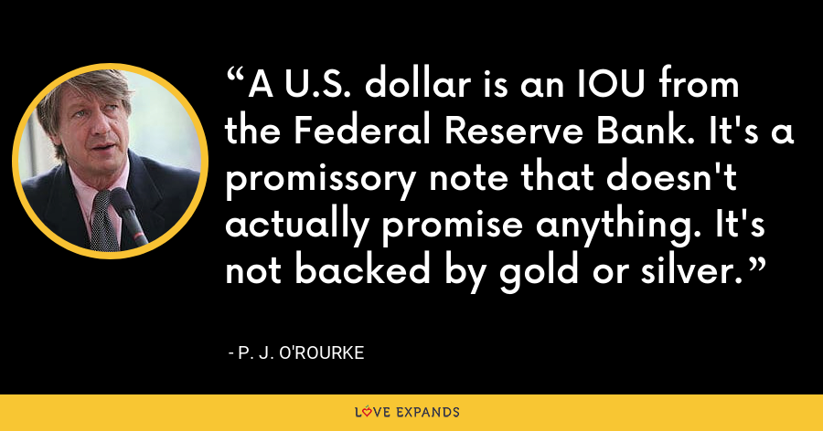 A U.S. dollar is an IOU from the Federal Reserve Bank. It's a promissory note that doesn't actually promise anything. It's not backed by gold or silver. - P. J. O'Rourke