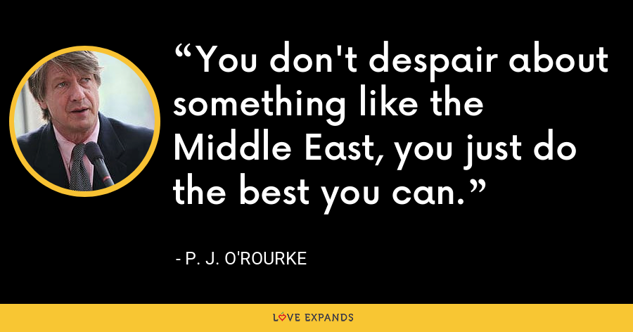 You don't despair about something like the Middle East, you just do the best you can. - P. J. O'Rourke