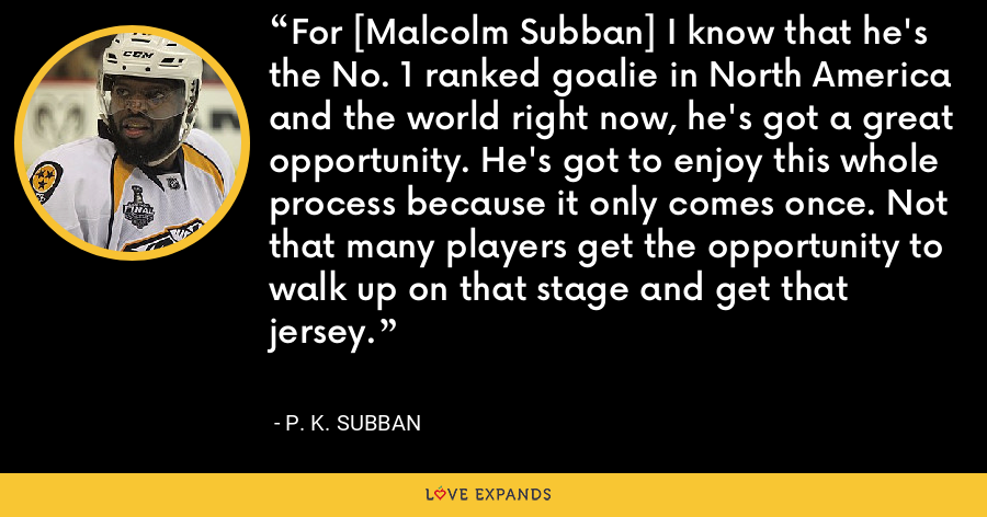 For [Malcolm Subban] I know that he's the No. 1 ranked goalie in North America and the world right now, he's got a great opportunity. He's got to enjoy this whole process because it only comes once. Not that many players get the opportunity to walk up on that stage and get that jersey. - P. K. Subban