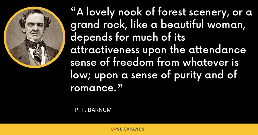 A lovely nook of forest scenery, or a grand rock, like a beautiful woman, depends for much of its attractiveness upon the attendance sense of freedom from whatever is low; upon a sense of purity and of romance. - P. T. Barnum