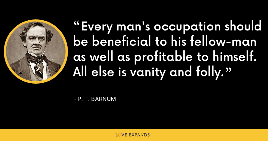 Every man's occupation should be beneficial to his fellow-man as well as profitable to himself. All else is vanity and folly. - P. T. Barnum