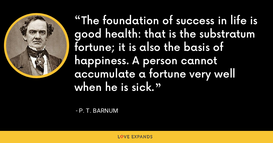 The foundation of success in life is good health: that is the substratum fortune; it is also the basis of happiness. A person cannot accumulate a fortune very well when he is sick. - P. T. Barnum