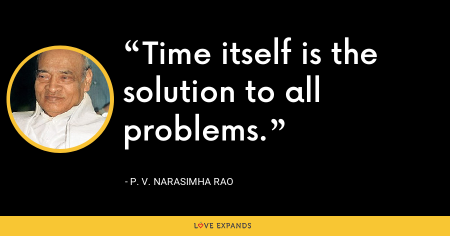 Time itself is the solution to all problems. - P. V. Narasimha Rao