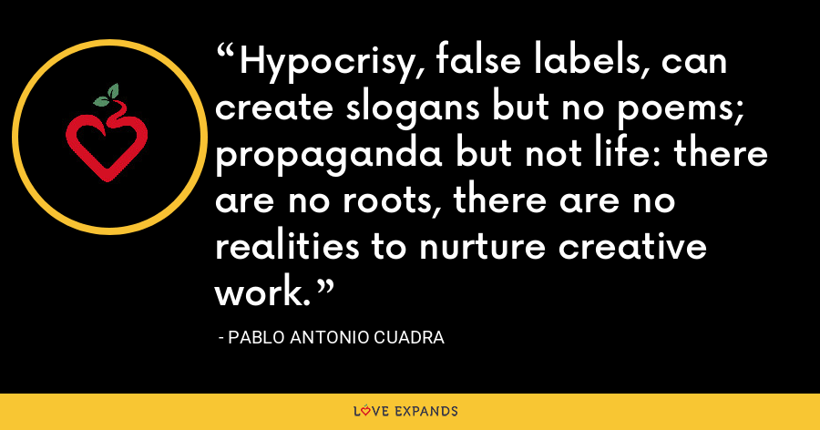 Hypocrisy, false labels, can create slogans but no poems; propaganda but not life: there are no roots, there are no realities to nurture creative work. - Pablo Antonio Cuadra