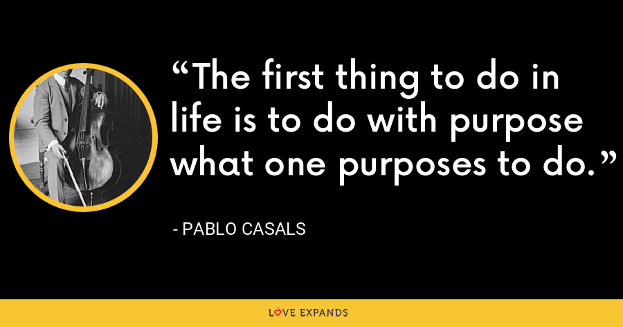 The first thing to do in life is to do with purpose what one purposes to do. - Pablo Casals