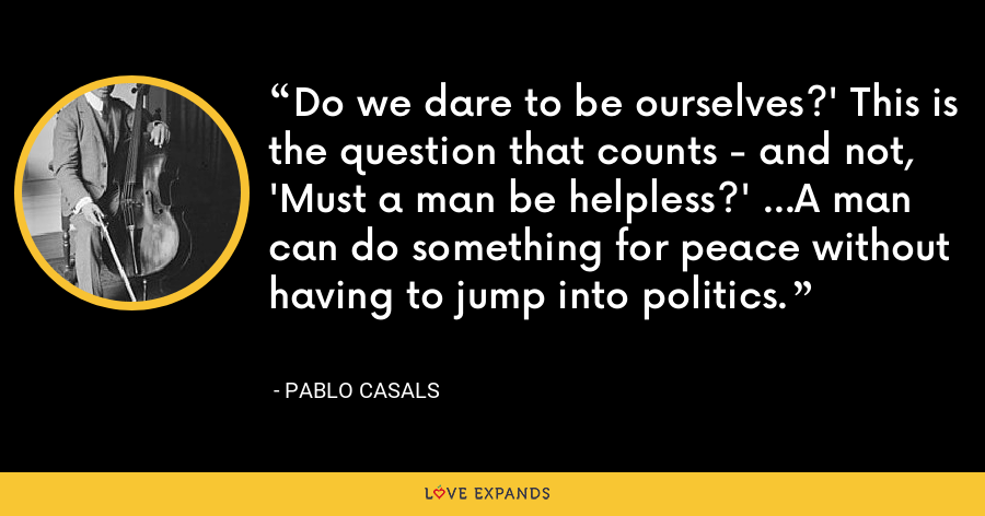 Do we dare to be ourselves?' This is the question that counts - and not, 'Must a man be helpless?' ...A man can do something for peace without having to jump into politics. - Pablo Casals