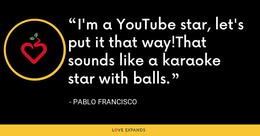 I'm a YouTube star, let's put it that way!That sounds like a karaoke star with balls. - Pablo Francisco