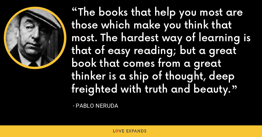The books that help you most are those which make you think that most. The hardest way of learning is that of easy reading; but a great book that comes from a great thinker is a ship of thought, deep freighted with truth and beauty. - Pablo Neruda