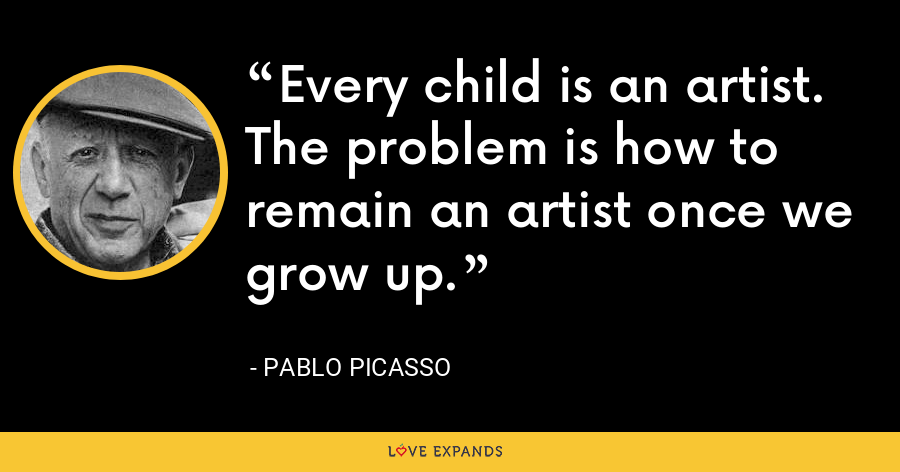 Every child is an artist. The problem is how to remain an artist once we grow up. - Pablo Picasso