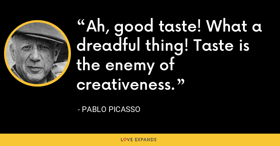 Ah, good taste! What a dreadful thing! Taste is the enemy of creativeness. - Pablo Picasso
