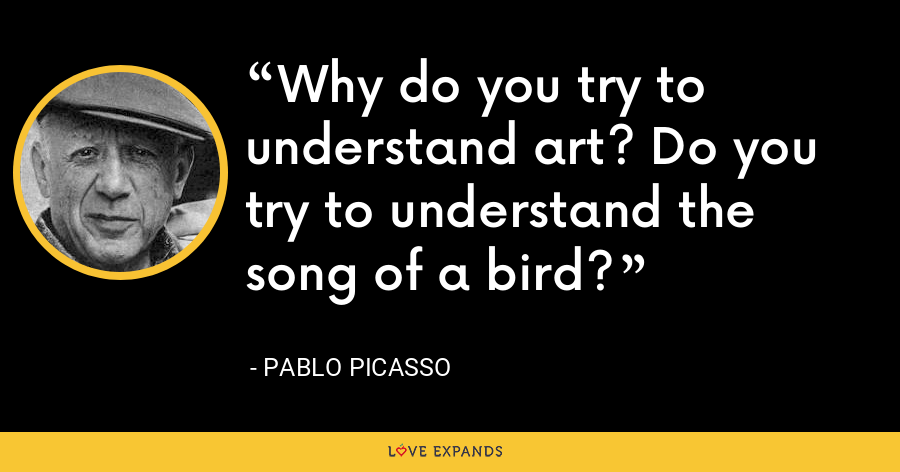 Why do you try to understand art? Do you try to understand the song of a bird? - Pablo Picasso