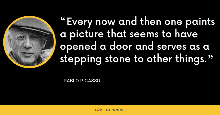 Every now and then one paints a picture that seems to have opened a door and serves as a stepping stone to other things. - Pablo Picasso