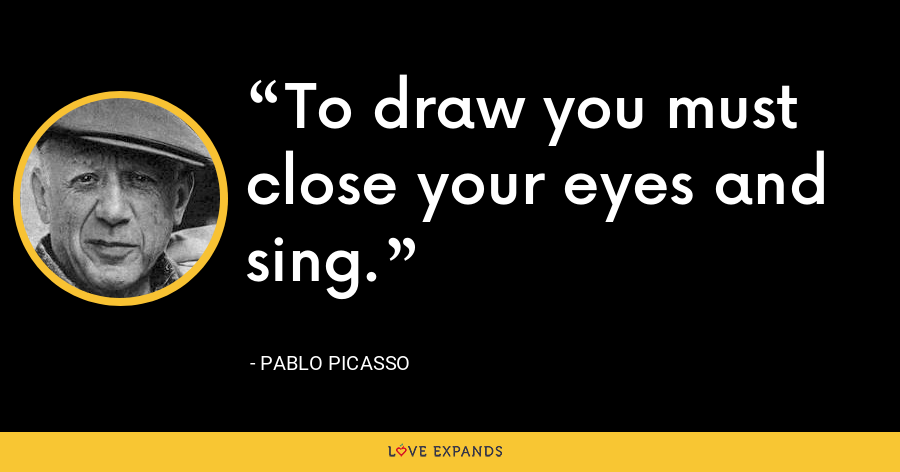 To draw you must close your eyes and sing. - Pablo Picasso