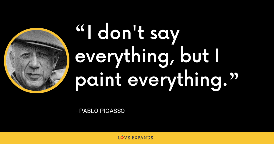 I don't say everything, but I paint everything. - Pablo Picasso