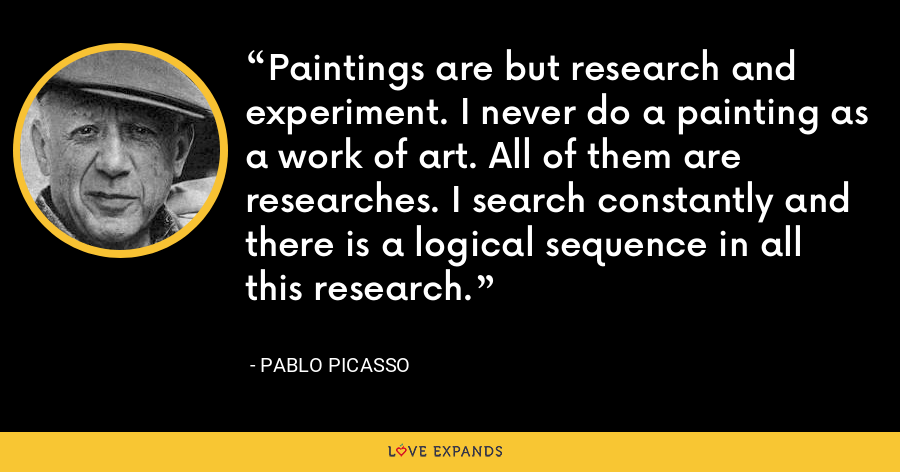 Paintings are but research and experiment. I never do a painting as a work of art. All of them are researches. I search constantly and there is a logical sequence in all this research. - Pablo Picasso