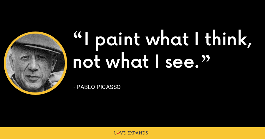 I paint what I think, not what I see. - Pablo Picasso