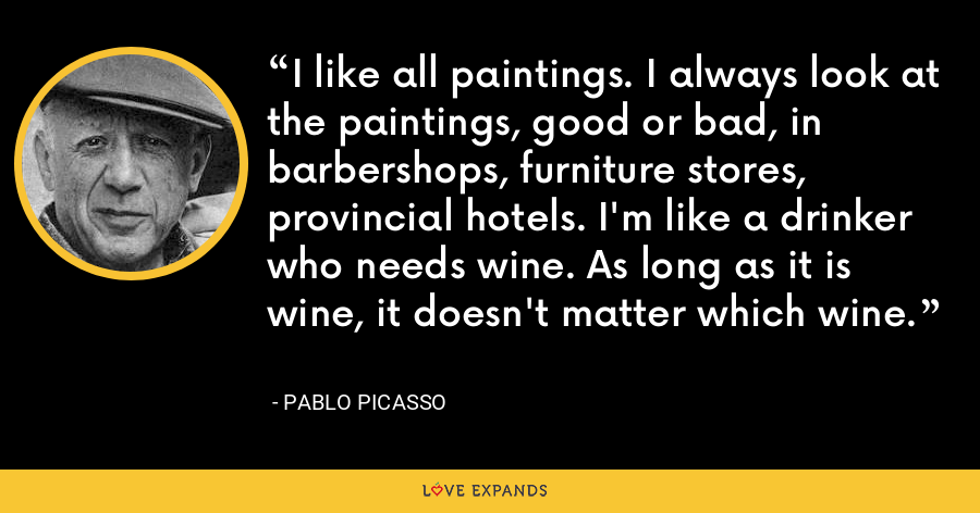 I like all paintings. I always look at the paintings, good or bad, in barbershops, furniture stores, provincial hotels. I'm like a drinker who needs wine. As long as it is wine, it doesn't matter which wine. - Pablo Picasso