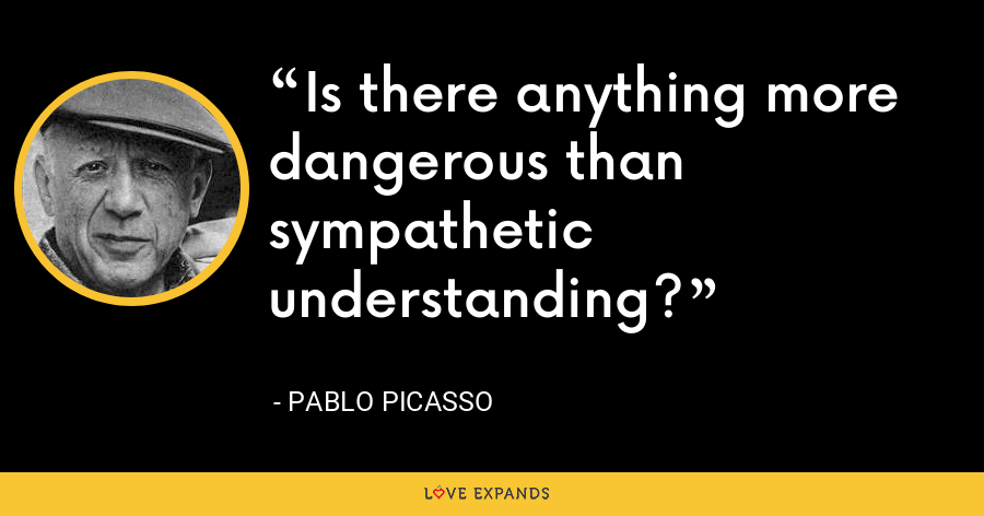 Is there anything more dangerous than sympathetic understanding? - Pablo Picasso