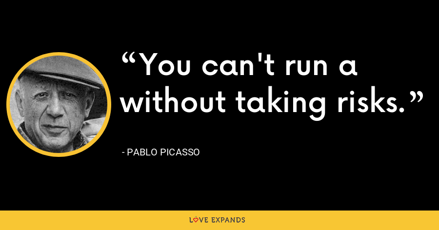 You can't run a without taking risks. - Pablo Picasso