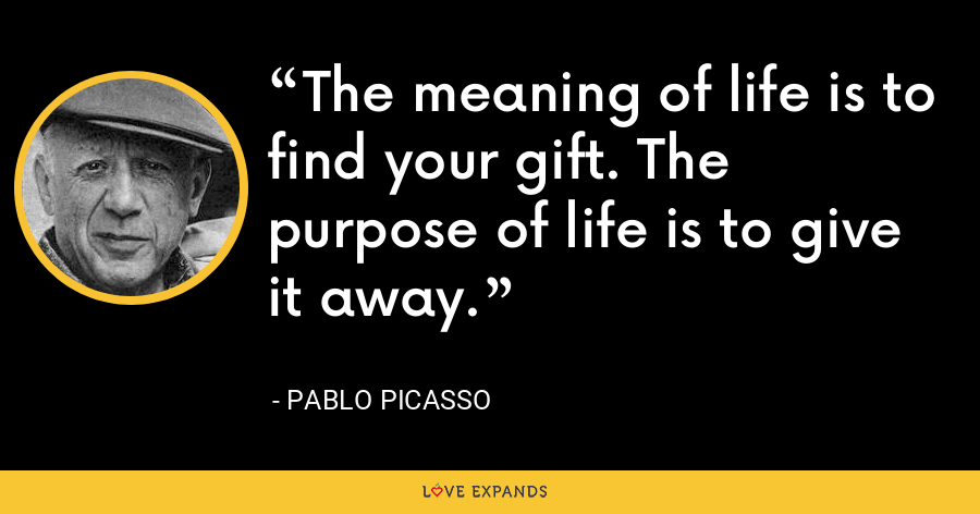 The meaning of life is to find your gift. The purpose of life is to give it away. - Pablo Picasso