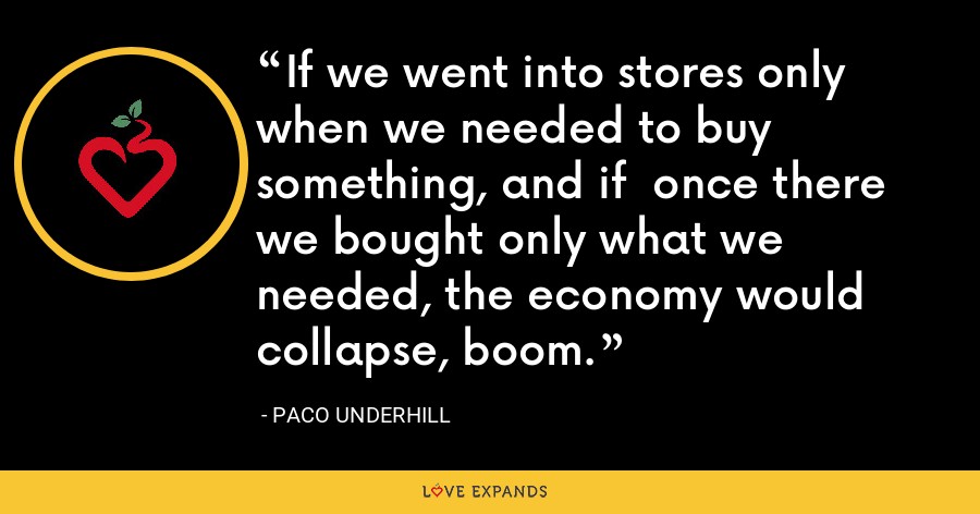 If we went into stores only when we needed to buy something, and if  once there we bought only what we needed, the economy would collapse, boom. - Paco Underhill