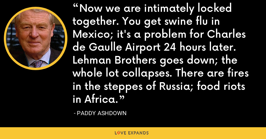 Now we are intimately locked together. You get swine flu in Mexico; it's a problem for Charles de Gaulle Airport 24 hours later. Lehman Brothers goes down; the whole lot collapses. There are fires in the steppes of Russia; food riots in Africa. - Paddy Ashdown