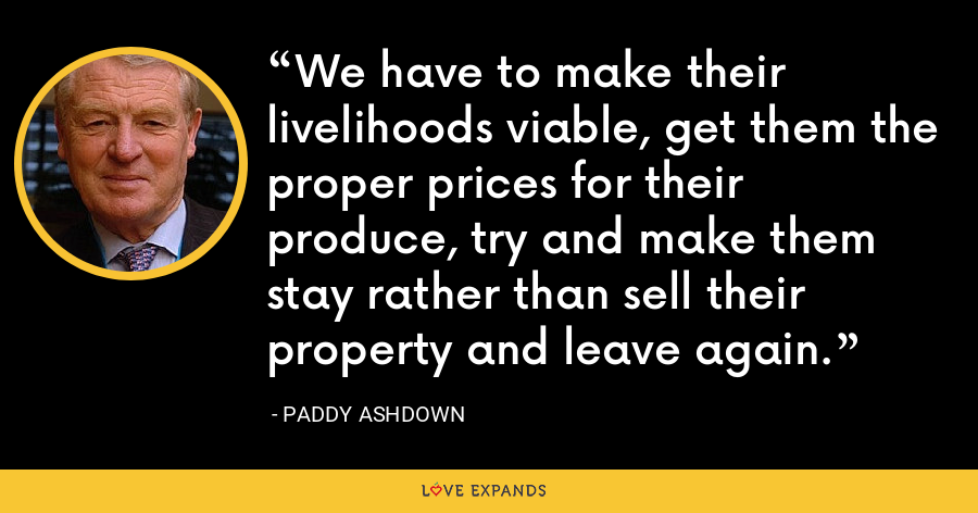 We have to make their livelihoods viable, get them the proper prices for their produce, try and make them stay rather than sell their property and leave again. - Paddy Ashdown