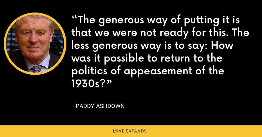 The generous way of putting it is that we were not ready for this. The less generous way is to say: How was it possible to return to the politics of appeasement of the 1930s? - Paddy Ashdown
