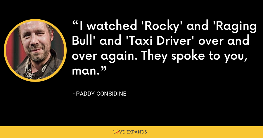 I watched 'Rocky' and 'Raging Bull' and 'Taxi Driver' over and over again. They spoke to you, man. - Paddy Considine