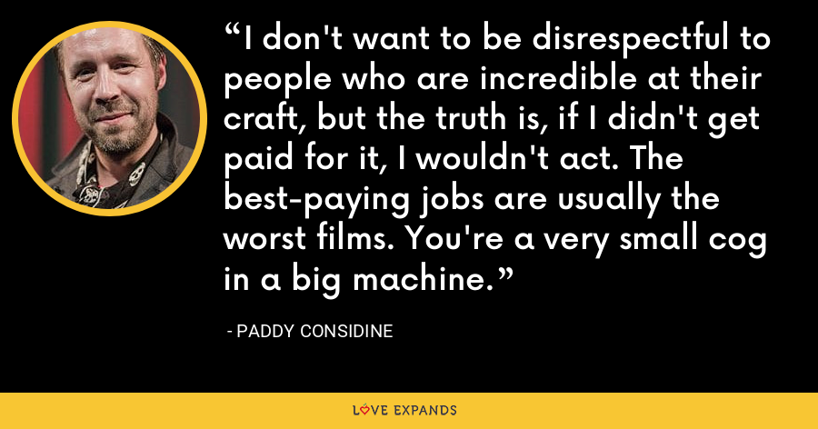 I don't want to be disrespectful to people who are incredible at their craft, but the truth is, if I didn't get paid for it, I wouldn't act. The best-paying jobs are usually the worst films. You're a very small cog in a big machine. - Paddy Considine