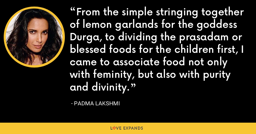 From the simple stringing together of lemon garlands for the goddess Durga, to dividing the prasadam or blessed foods for the children first, I came to associate food not only with feminity, but also with purity and divinity. - Padma Lakshmi