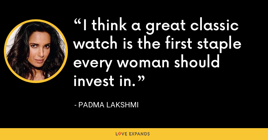 I think a great classic watch is the first staple every woman should invest in. - Padma Lakshmi