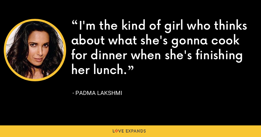 I'm the kind of girl who thinks about what she's gonna cook for dinner when she's finishing her lunch. - Padma Lakshmi