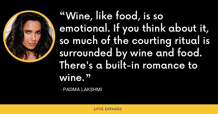 Wine, like food, is so emotional. If you think about it, so much of the courting ritual is surrounded by wine and food. There's a built-in romance to wine. - Padma Lakshmi