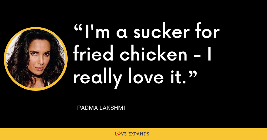 I'm a sucker for fried chicken - I really love it. - Padma Lakshmi
