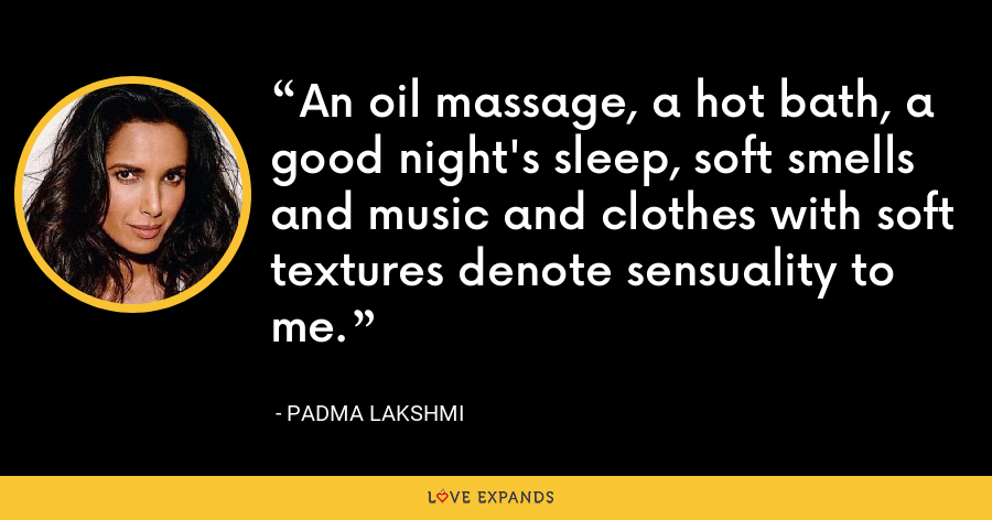 An oil massage, a hot bath, a good night's sleep, soft smells and music and clothes with soft textures denote sensuality to me. - Padma Lakshmi