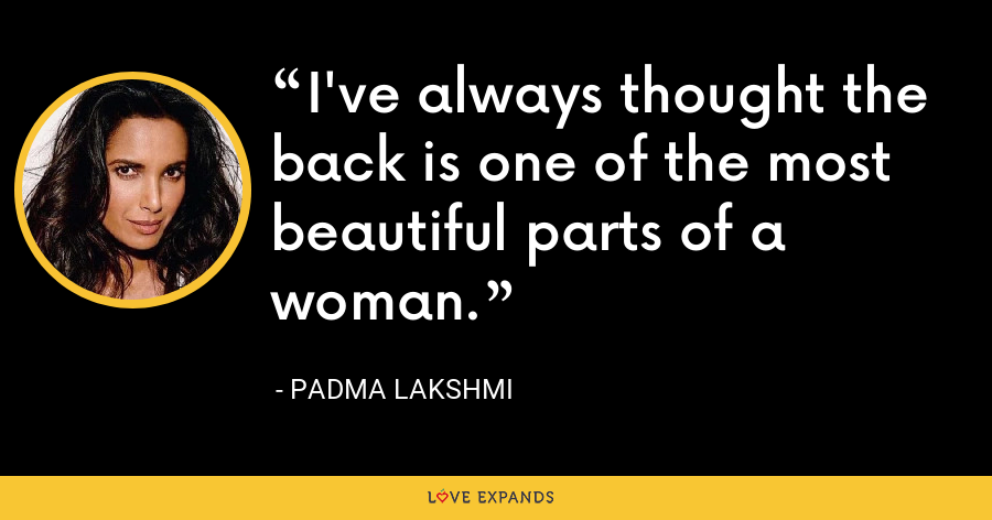 I've always thought the back is one of the most beautiful parts of a woman. - Padma Lakshmi