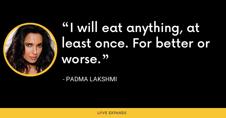I will eat anything, at least once. For better or worse. - Padma Lakshmi