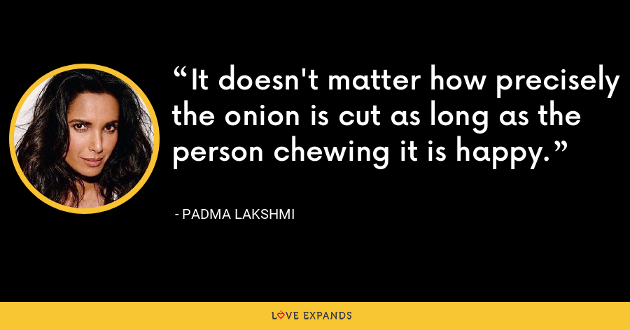 It doesn't matter how precisely the onion is cut as long as the person chewing it is happy. - Padma Lakshmi