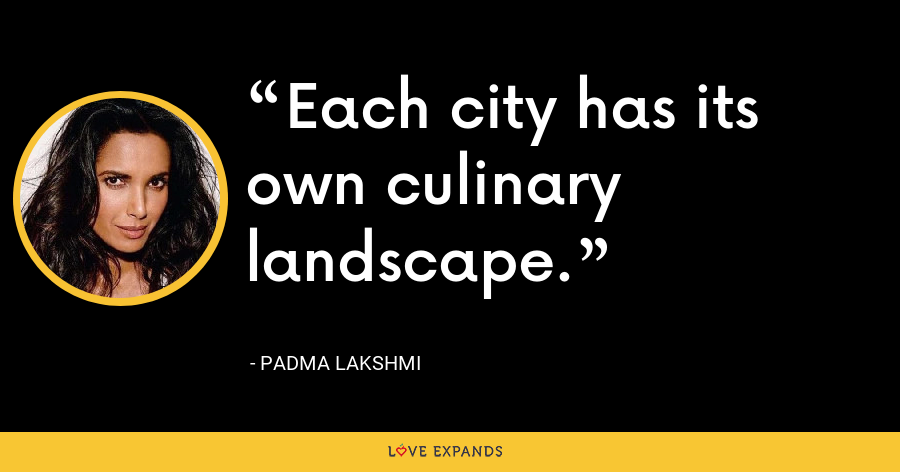 Each city has its own culinary landscape. - Padma Lakshmi